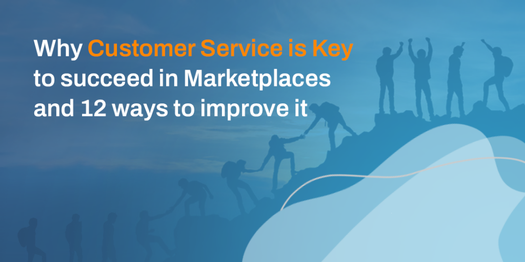 Why Customer Service is Key to succeed in Marketplaces and 12 ways to improve it